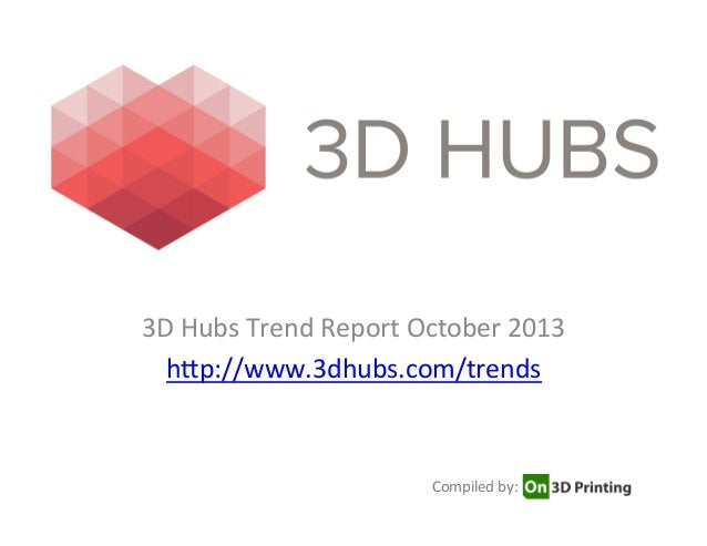 3D	   Hubs	   Trend	   Report	   October	   2013	    h7p://www.3dhubs.com/trends	    	    Compiled	   by: