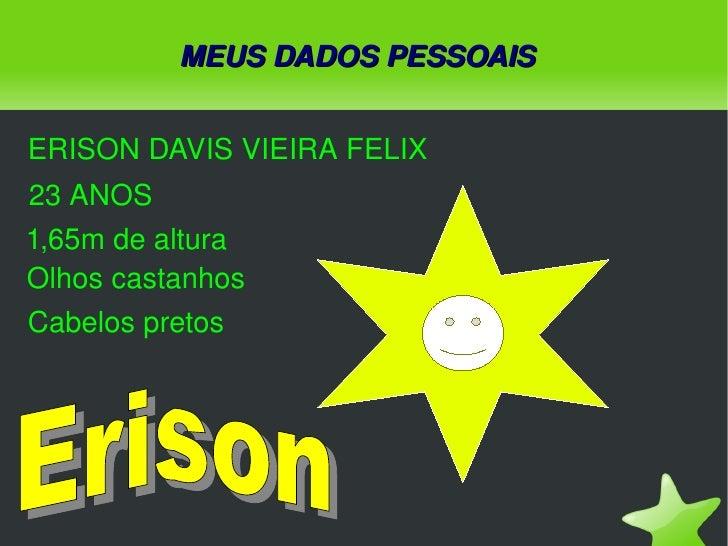 MEUS DADOS PESSOAIS ERISON DAVIS VIEIRA FELIX 23 ANOS 1,65m de altura Olhos castanhos Cabelos pretos Erison