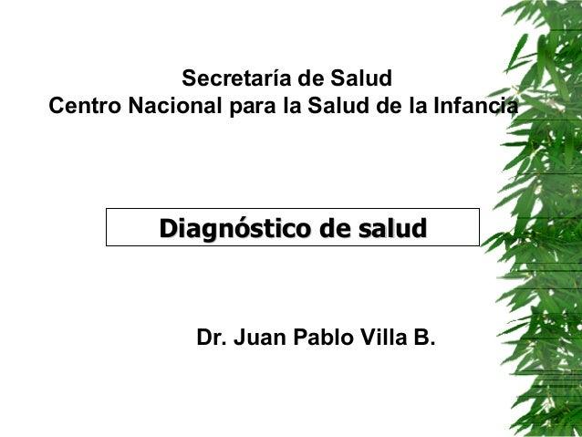 Secretaría de Salud Centro Nacional para la Salud de la Infancia  Diagnóstico de salud  Dr. Juan Pablo Villa B.