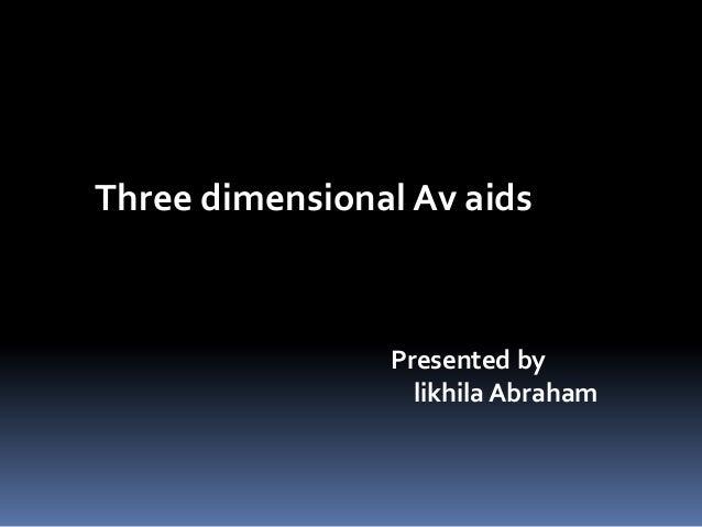 Three dimensional Av aids  Presented by likhila Abraham