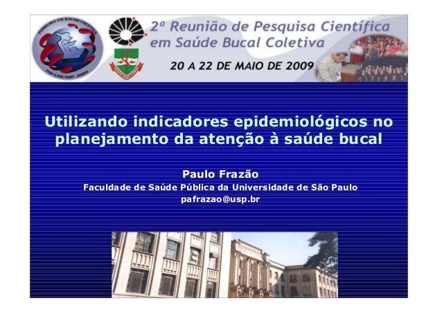 Utilizando indicadores epidemiológicos no planejamento da atenção à saúde bucal Paulo Frazão Faculdade de Saúde Pública da...