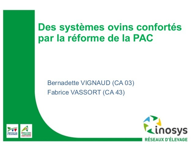 Des systèmes ovins confortés  par la réforme de la PAC  Bernadette VIGNAUD (CA 03)  Fabrice VASSORT (CA 43)