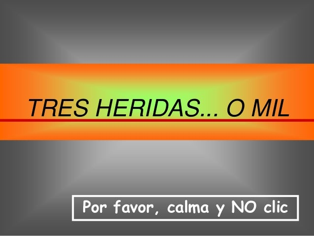 TRES HERIDAS... O MIL    Por favor, calma y NO clic