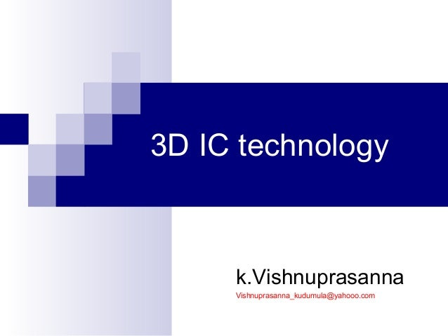 3D IC technology k.Vishnuprasanna Vishnuprasanna_kudumula@yahooo.com