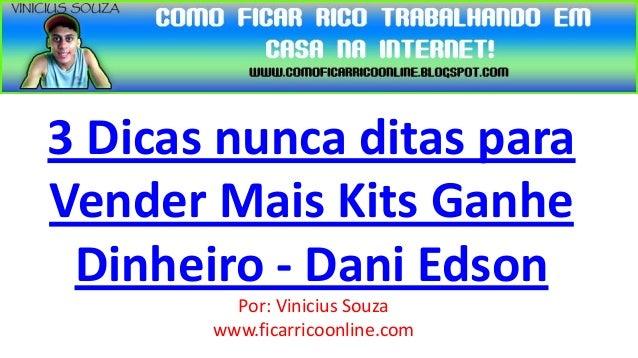 3 Dicas nunca ditas paraVender Mais Kits Ganhe Dinheiro - Dani Edson         Por: Vinicius Souza       www.ficarricoonline...