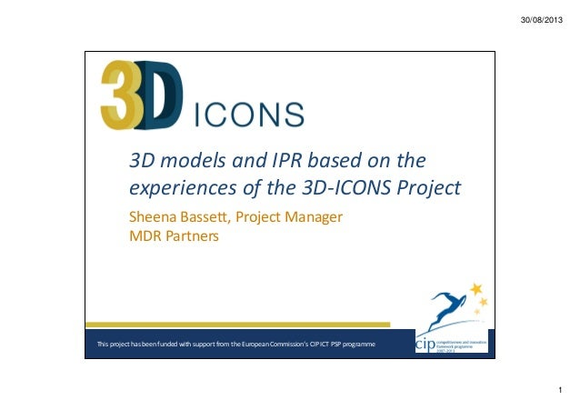 30/08/2013  3D models and IPR based on the experiences of the 3D-ICONS Project Sheena Bassett, Project Manager MDR Partner...