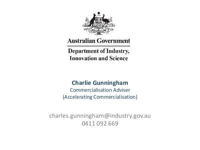 Charlie Gunningham Commercialisation Adviser (Accelerating Commercialisation) charles.gunningham@industry.gov.au 0411 092 ...