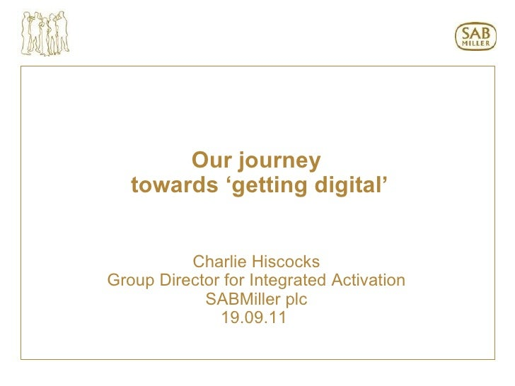Our journey towards 'getting digital' Charlie Hiscocks Group Director for Integrated Activation SABMiller plc 19.09.11