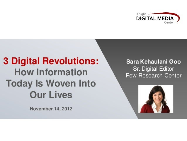 3 Digital Revolutions:How InformationToday Is Woven IntoOur LivesNovember 14, 2012Sara Kehaulani GooSr. Digital EditorPew ...