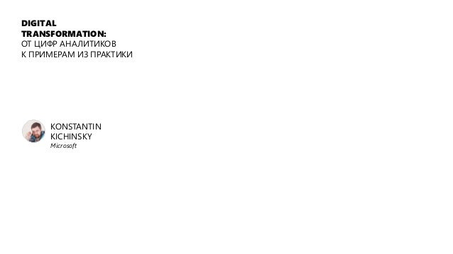 DIGITAL TRANSFORMATION: ОТ ЦИФР АНАЛИТИКОВ К ПРИМЕРАМ ИЗ ПРАКТИКИ KONSTANTIN KICHINSKY Microsoft