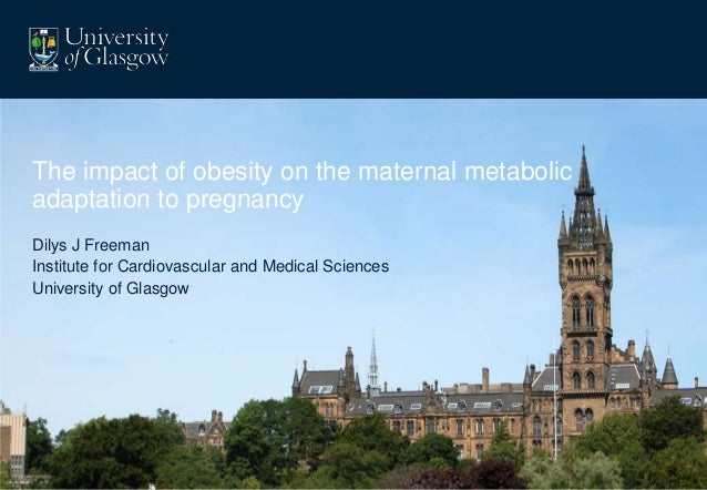 The impact of obesity on the maternal metabolicadaptation to pregnancyDilys J FreemanInstitute for Cardiovascular and Medi...