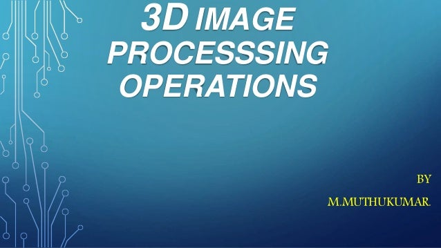 3D IMAGE PROCESSSING OPERATIONS BY M.MUTHUKUMAR.