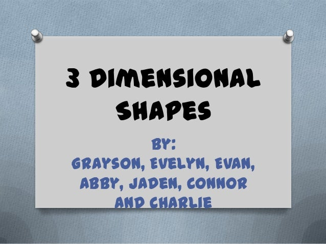 3 Dimensional    Shapes         By:Grayson, Evelyn, Evan, Abby, Jaden, Connor    and Charlie
