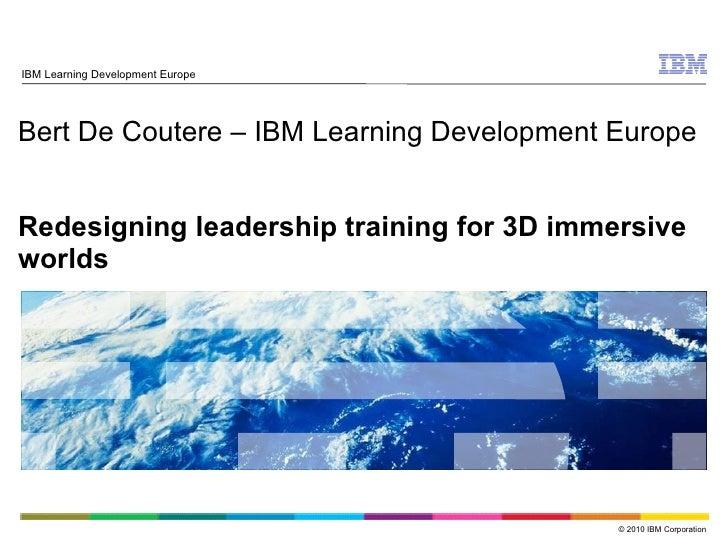 Bert De Coutere – IBM Learning Development Europe Redesigning leadership training for 3D immersive worlds IBM Learning Dev...