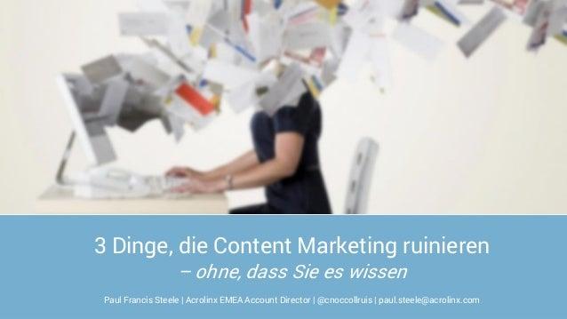 3 Dinge, die Content Marketing ruinieren – ohne, dass Sie es wissen Paul Francis Steele | Acrolinx EMEA Account Director |...