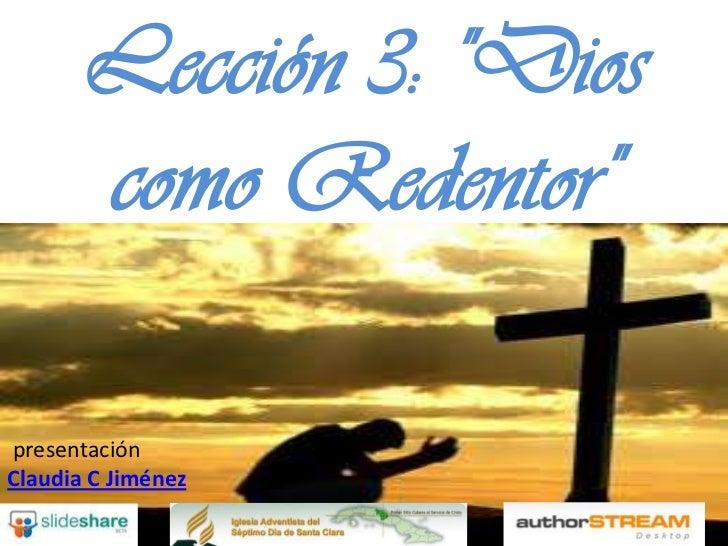 """Lección 3: """"Dios       como Redentor""""presentaciónClaudia C Jiménez"""