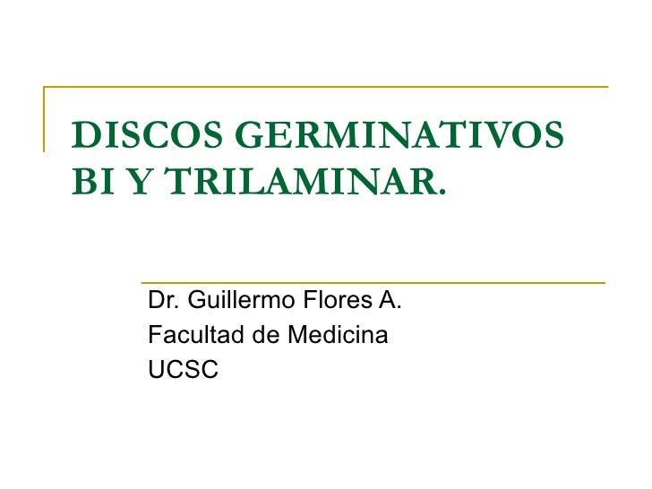 DISCOS GERMINATIVOS BI Y TRILAMINAR. Dr. Guillermo Flores A. Facultad de Medicina UCSC