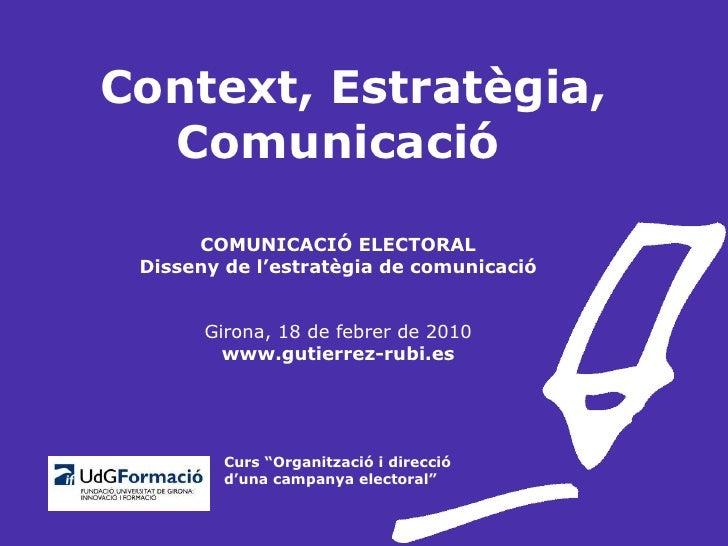 Context, Estratègia, Comunicació COMUNICACIÓ ELECTORAL Disseny de l'estratègia de comunicació Girona, 18 de febrer de 2010...