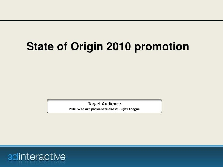 State of Origin 2010 promotion <br />Target Audience<br />P18+ who are passionate about Rugby League<br />