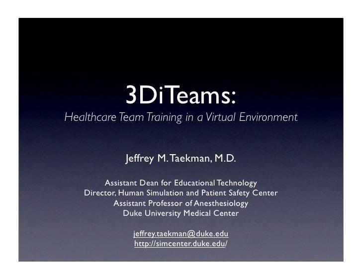 3DiTeams: Healthcare Team Training in a Virtual Environment                  Jeffrey M. Taekman, M.D.           Assistant ...