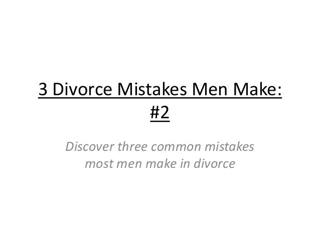 3 Divorce Mistakes Men Make: #2 Discover three common mistakes most men make in divorce