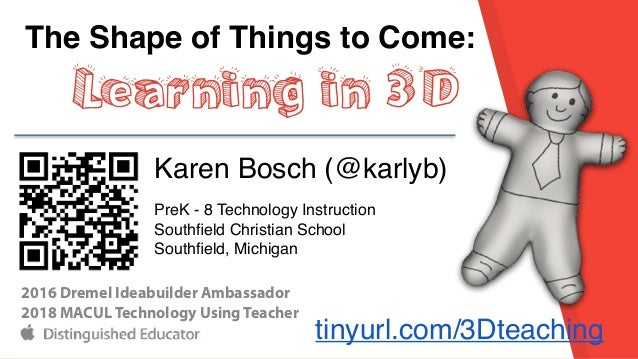 The Shape of Things to Come: Learning in 3D Karen Bosch (@karlyb) PreK - 8 Technology Instruction Southfield Christian Scho...
