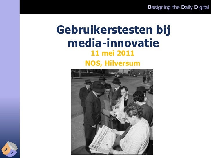 Designing the Daily DigitalGebruikerstesten bij media-innovatie      11 mei 2011     NOS, Hilversum