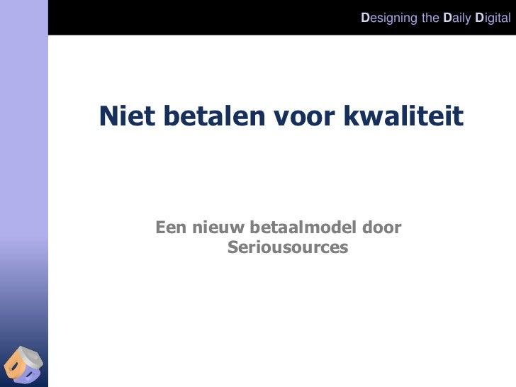 Designing the Daily DigitalNiet betalen voor kwaliteit    Een nieuw betaalmodel door            Seriousources