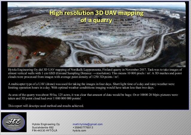 High resolution 3D UAV mappingHigh resolution 3D UAV mapping of a quarryof a quarry Hytola Engineering Oy matti.hytola@gma...
