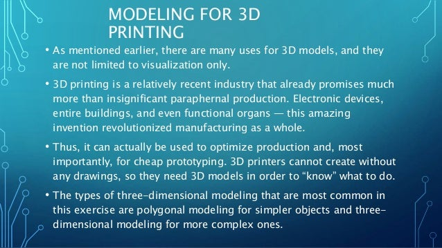 MODELING FOR 3D PRINTING • As mentioned earlier, there are many uses for 3D models, and they are not limited to visualizat...