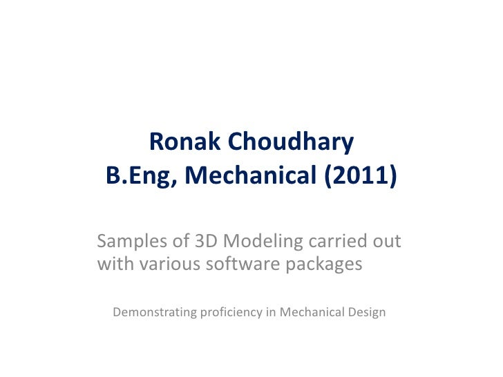 Ronak ChoudharyB.Eng, Mechanical (2011)Samples of 3D Modeling carried outwith various software packages Demonstrating prof...