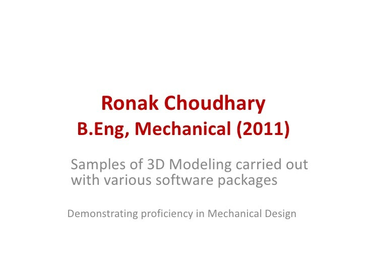 Ronak Choudhary B.Eng, Mechanical (2011)Samples of 3D Modeling carried outwith various software packagesDemonstrating prof...