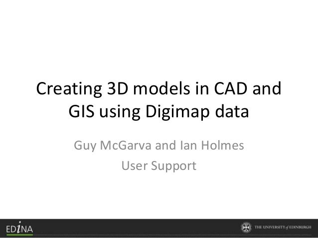Creating 3D models in CAD and GIS using Digimap data Guy McGarva and Ian Holmes User Support