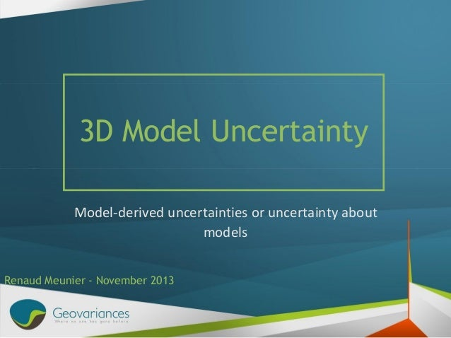 3D Model Uncertainty Model-derived uncertainties or uncertainty about models Renaud Meunier - November 2013