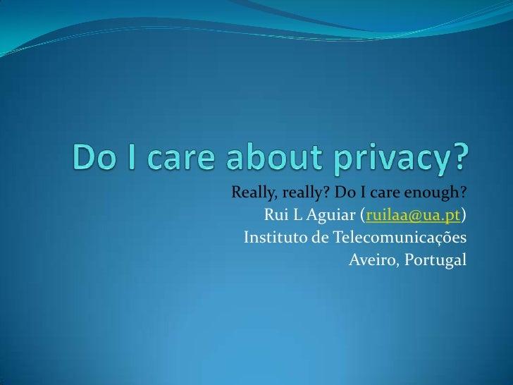 Do I careaboutprivacy? Really, really? Do I careenough? Rui L Aguiar (ruilaa@ua.pt) Instituto de Telecomunicações Aveiro, ...