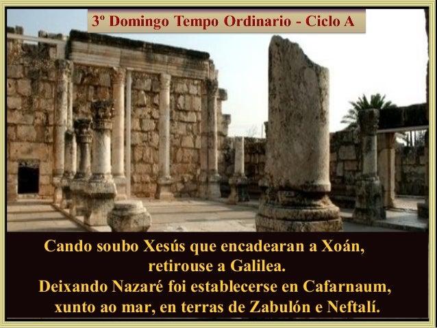 Cando soubo Xesús que encadearan a Xoán, retirouse a Galilea. Deixando Nazaré foi establecerse en Cafarnaum, xunto ao mar,...