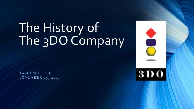 The History of The 3DO Company D AVID MUL L ICH NOVE MB ER 25, 20 13