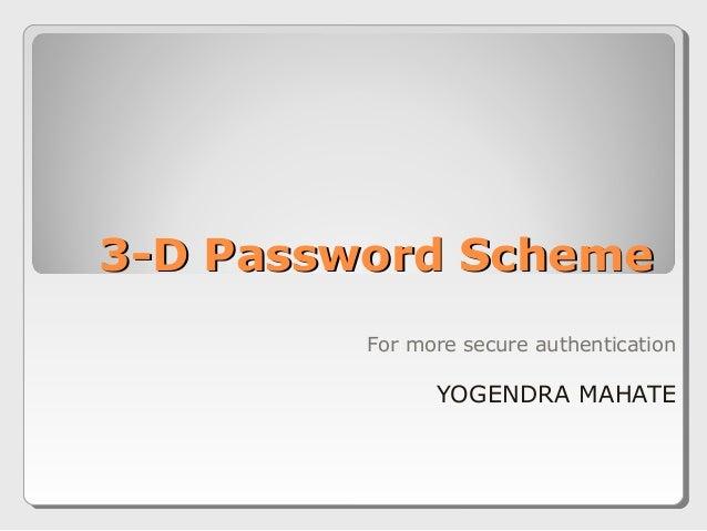 3-D Password Scheme3-D Password Scheme For more secure authentication YOGENDRA MAHATE