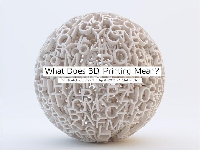 What Does 3D Printing Mean?Dr. Noah Raford // 7th April, 2013 // CAAD UAS