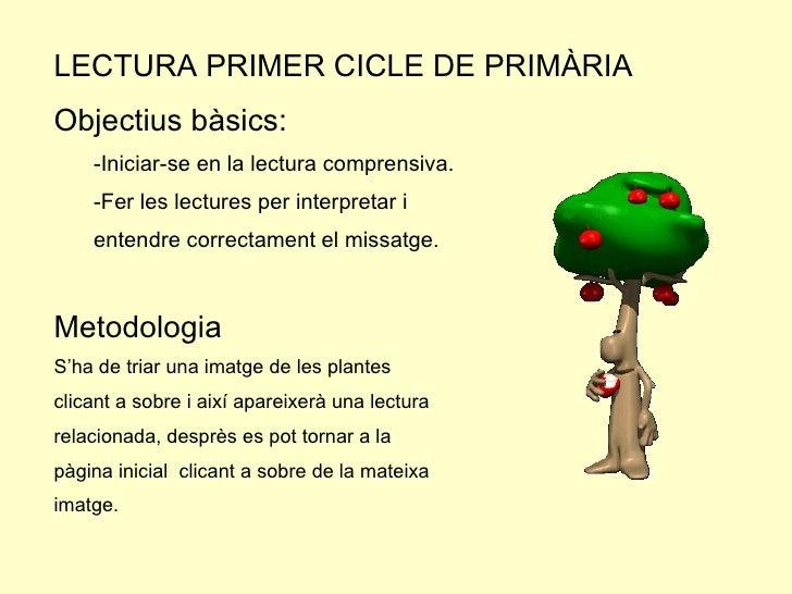 <ul><li>LECTURA PRIMER CICLE DE PRIMÀRIA </li></ul><ul><li>Objectius bàsics: </li></ul><ul><ul><li>-Iniciar-se en la lectu...