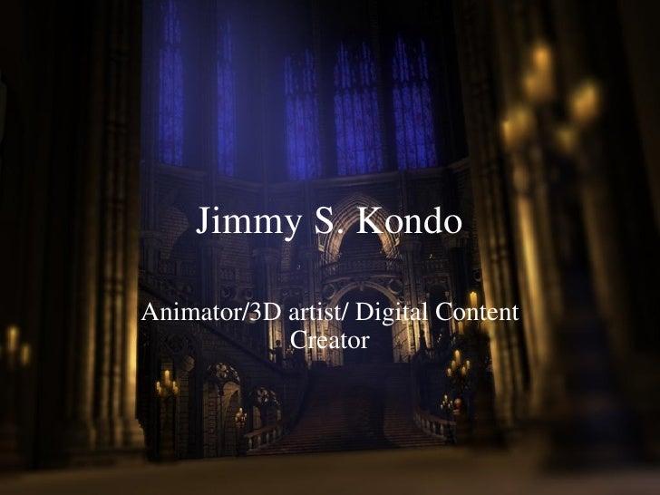 Jimmy S. Kondo Animator/3D artist/ Digital Content Creator