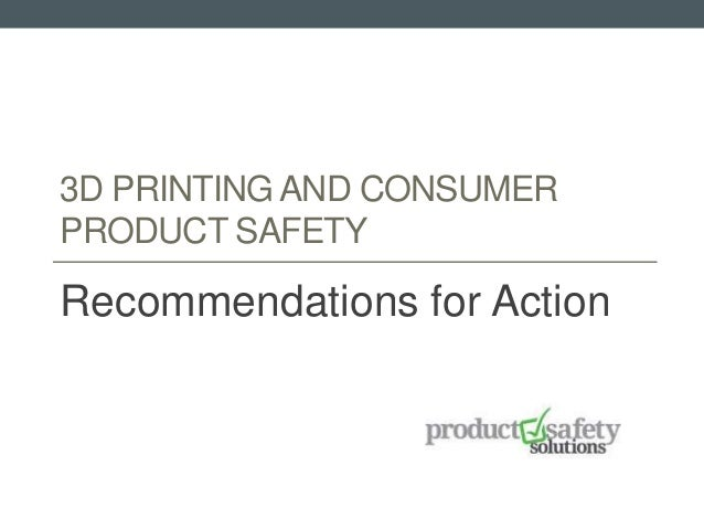 3D PRINTING AND CONSUMER PRODUCT SAFETY Recommendations for Action