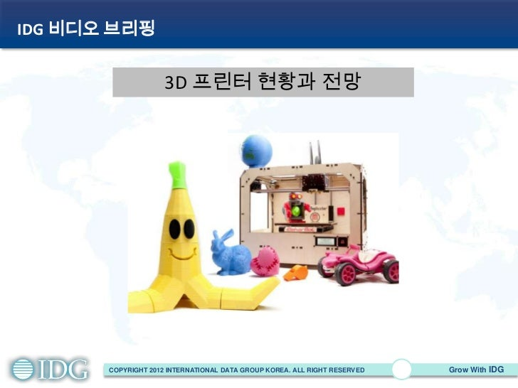 IDG 비디오 브리핑                     3D 프린터 현황과 전망       COPYRIGHT 2012 INTERNATIONAL DATA GROUP KOREA. ALL RIGHT RESERVED   Gr...