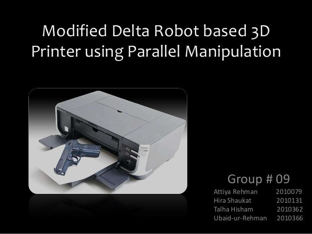 Modified Delta Robot based 3D Printer using Parallel Manipulation Group # 09 Attiya Rehman 2010079 Hira Shaukat 2010131 Ta...