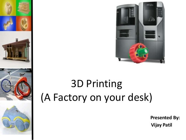 3D Printing (A Factory on your desk) Presented By: Vijay Patil