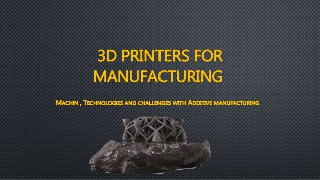 3D PRINTERS FOR MANUFACTURING MACHIN , TECHNOLOGIES AND CHALLENGES WITH ADDITIVE MANUFACTURING
