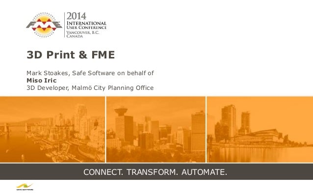 CONNECT. TRANSFORM. AUTOMATE. 3D Print & FME Mark Stoakes, Safe Software on behalf of Miso Iric 3D Developer, Malmö City P...