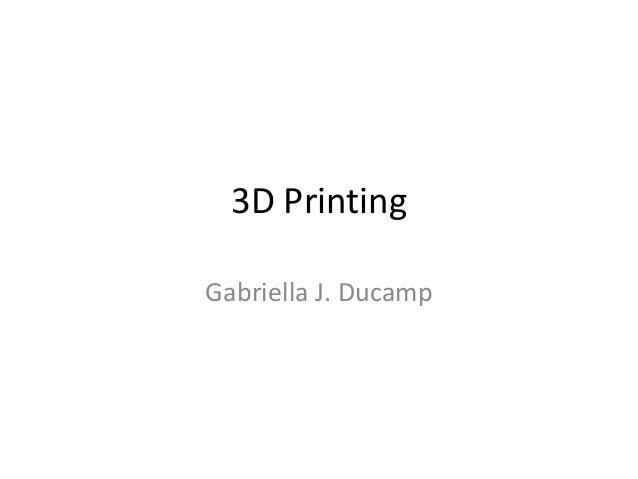 3D Printing Gabriella J. Ducamp
