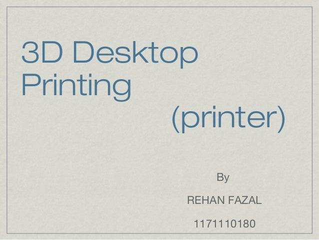 3D Desktop Printing (printer) By REHAN FAZAL 1171110180