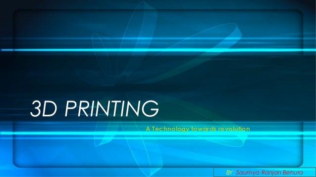 3D PRINTING A Technology towards revolution  BY: Saumya Ranjan Behura